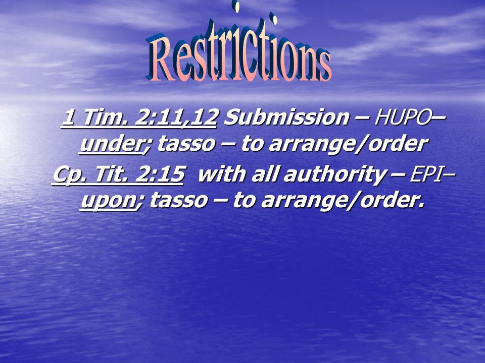 1 Tim. 2:11,12 Submission – HUPO– under; tasso – to arrange/order Cp.