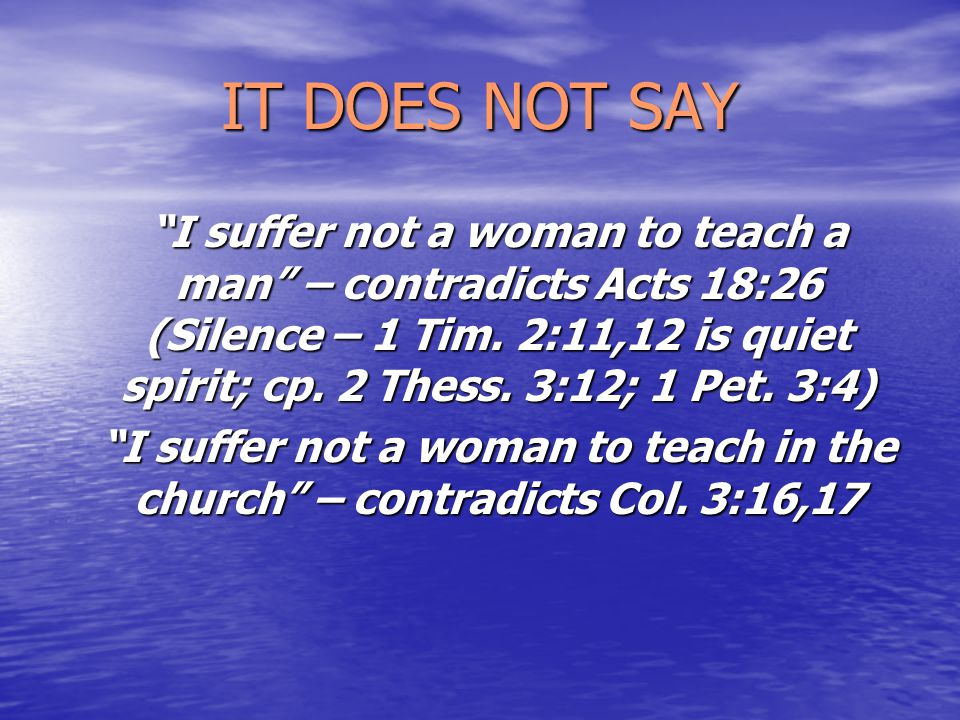 IT DOES NOT SAY I suffer not a woman to teach a man – contradicts Acts 18:26 (Silence – 1 Tim.