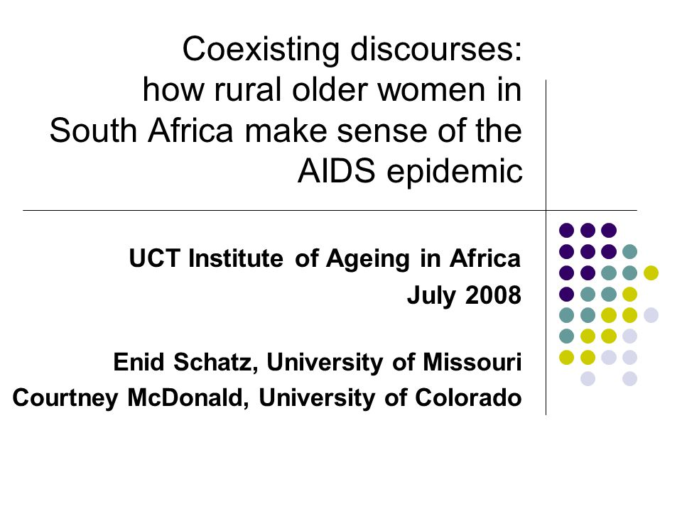 Talking about AIDS This paper questions our assumptions about how much older persons know about AIDS and the ways in which they talk about it Turn to local discourses to: Reveal ways older women define and discuss AIDS Explain the origins and existence of AIDS Place blame on certain social groups Shape individuals' behaviors