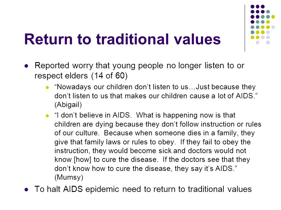 Return to traditional values Reported worry that young people no longer listen to or respect elders (14 of 60) Nowadays our children don't listen to us…Just because they don't listen to us that makes our children cause a lot of AIDS. (Abigail) I don't believe in AIDS.