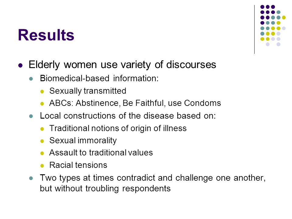 Results Elderly women use variety of discourses Biomedical-based information: Sexually transmitted ABCs: Abstinence, Be Faithful, use Condoms Local constructions of the disease based on: Traditional notions of origin of illness Sexual immorality Assault to traditional values Racial tensions Two types at times contradict and challenge one another, but without troubling respondents