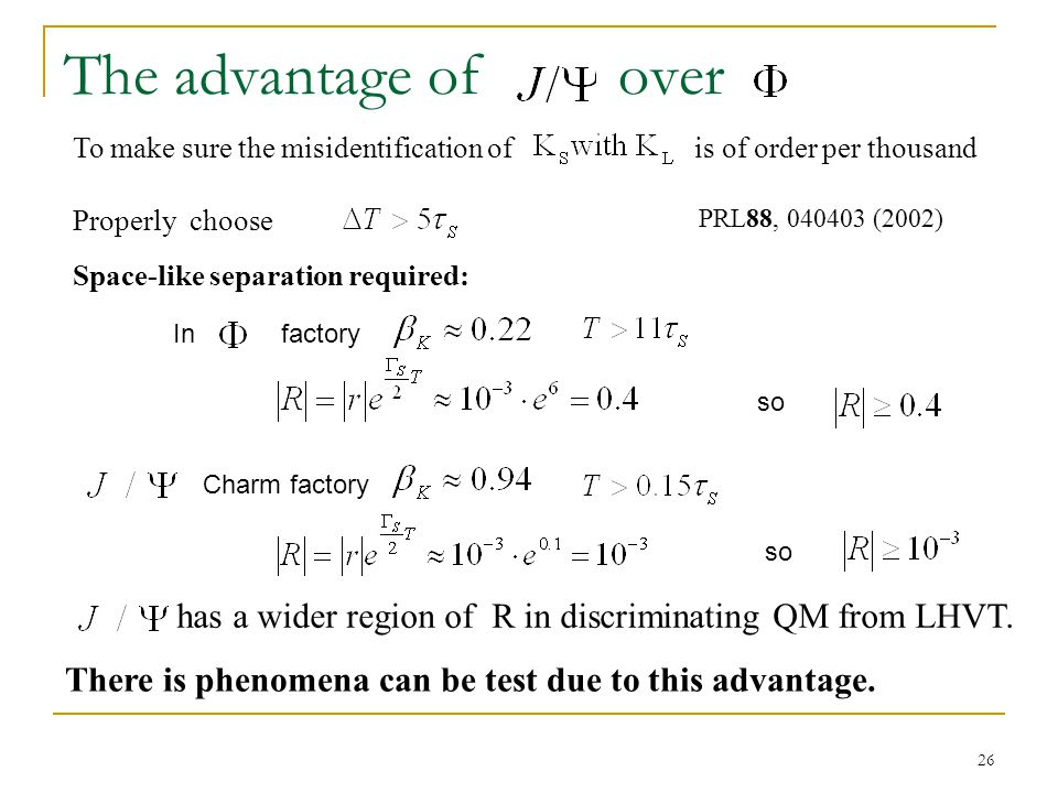 26 The advantage of over factory Charm factory Space-like separation required: In To make sure the misidentification of is of order per thousand Properly choose PRL88, 040403 (2002) so has a wider region of R in discriminating QM from LHVT.