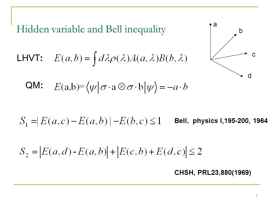 7 Hidden variable and Bell inequality a b c d QM: Bell, physics I,195-200, 1964 CHSH, PRL23,880(1969) LHVT: