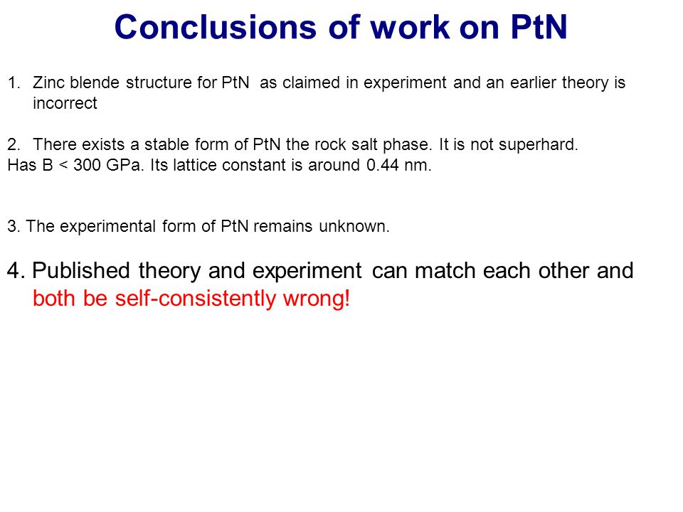 Conclusions of work on PtN 1.Zinc blende structure for PtN as claimed in experiment and an earlier theory is incorrect 2.There exists a stable form of PtN the rock salt phase.