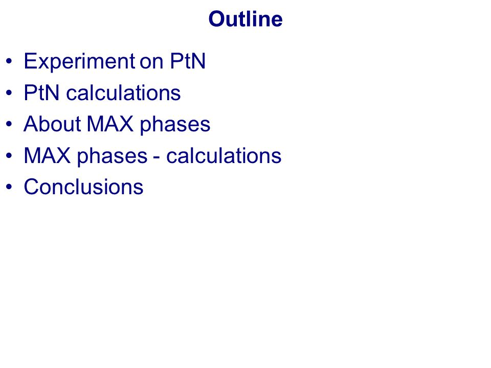 Outline Experiment on PtN PtN calculations About MAX phases MAX phases - calculations Conclusions