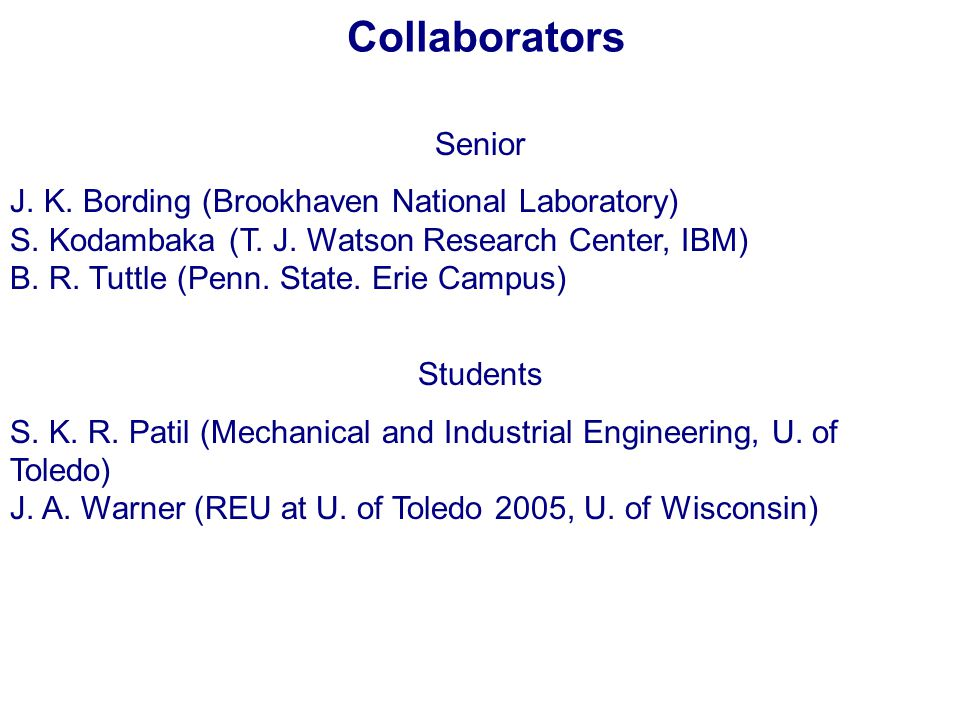 Collaborators Senior J. K. Bording (Brookhaven National Laboratory) S. Kodambaka (T. J. Watson Research Center, IBM) B. R. Tuttle (Penn. State. Erie C