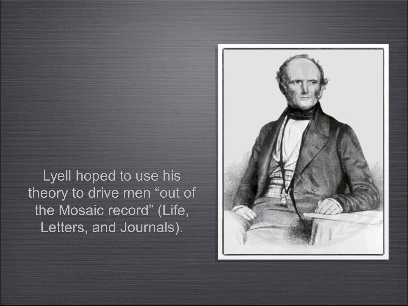 Lyell hoped to use his theory to drive men out of the Mosaic record (Life, Letters, and Journals).