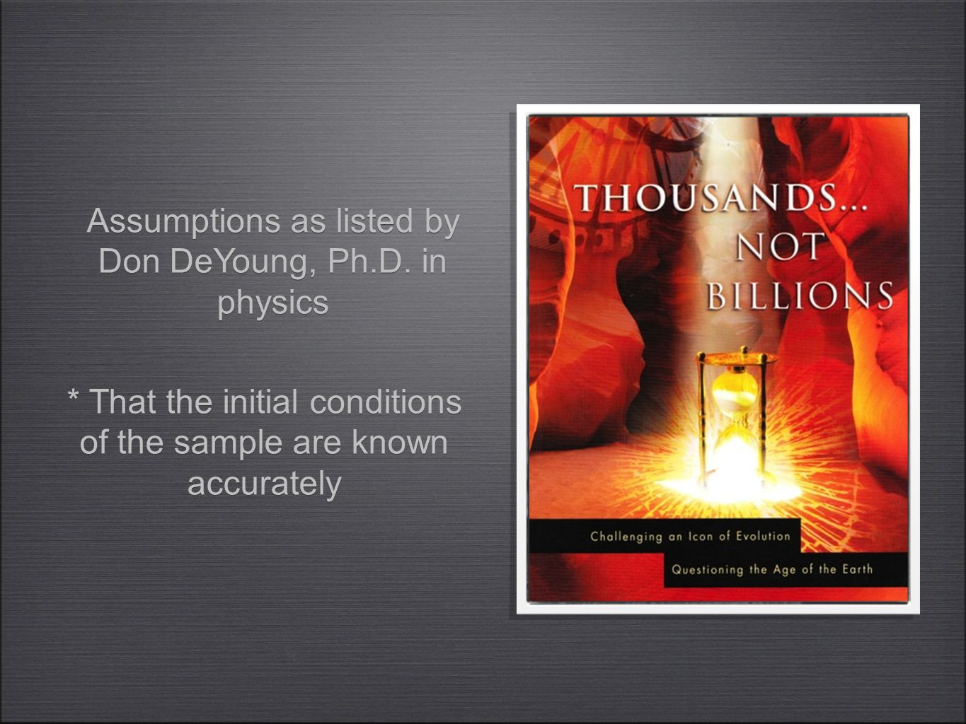 * That the initial conditions of the sample are known accurately Assumptions as listed by Don DeYoung, Ph.D.
