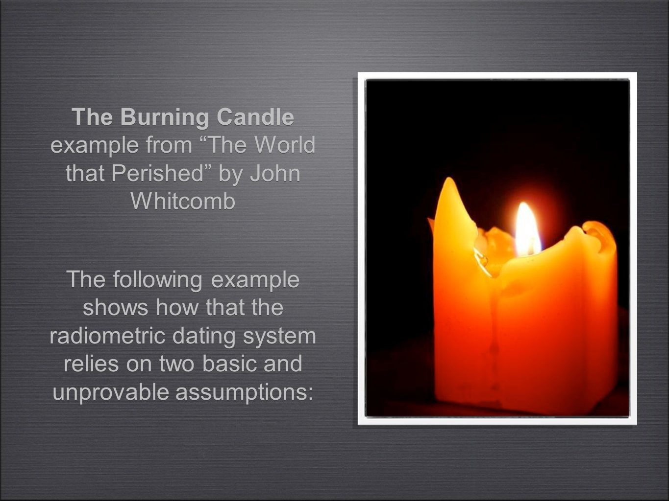 The following example shows how that the radiometric dating system relies on two basic and unprovable assumptions: The Burning Candle example from The World that Perished by John Whitcomb