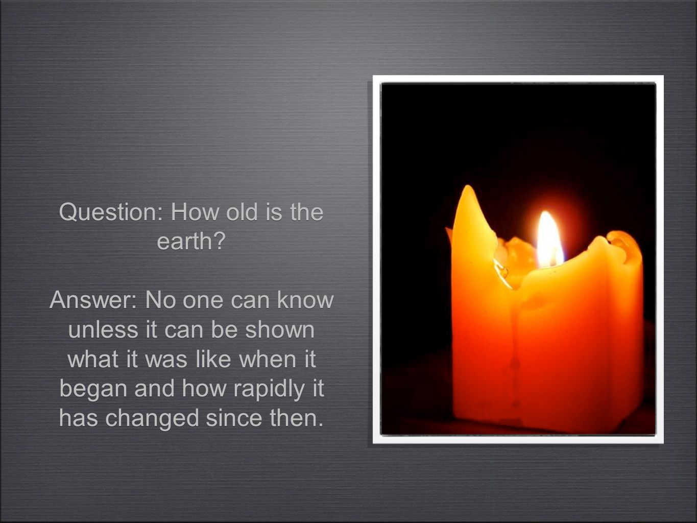Question: How old is the earth? Answer: No one can know unless it can be shown what it was like when it began and how rapidly it has changed since the