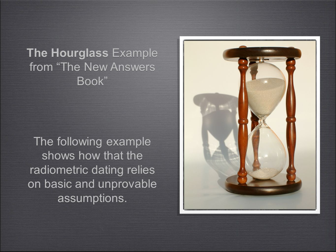 "The following example shows how that the radiometric dating relies on basic and unprovable assumptions. The Hourglass Example from ""The New Answers Bo"