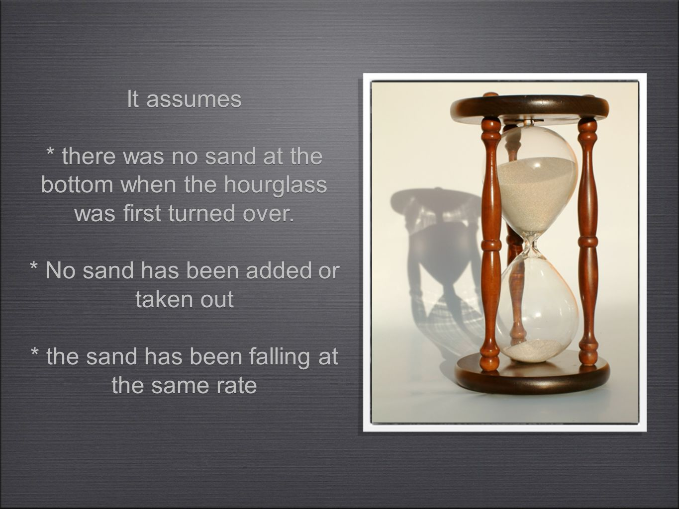 It assumes * there was no sand at the bottom when the hourglass was first turned over. * No sand has been added or taken out * the sand has been falli