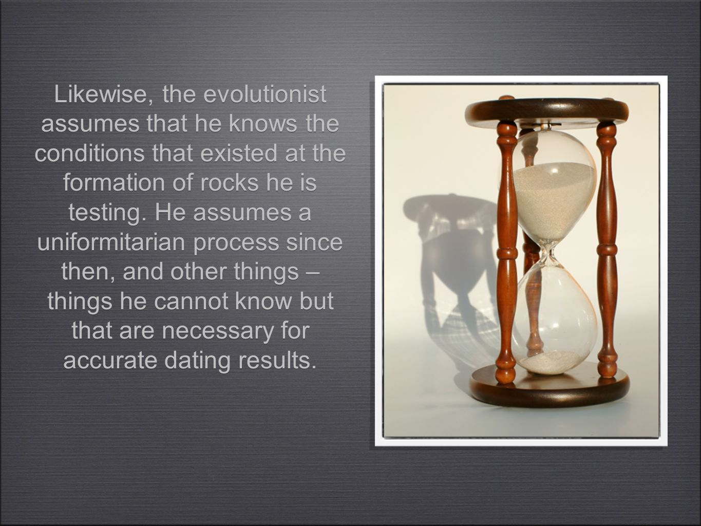 Likewise, the evolutionist assumes that he knows the conditions that existed at the formation of rocks he is testing. He assumes a uniformitarian proc
