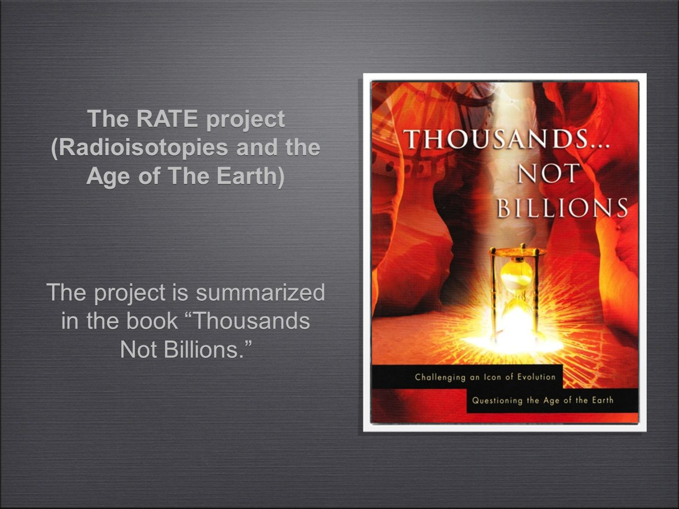 "The project is summarized in the book ""Thousands Not Billions."" The RATE project (Radioisotopies and the Age of The Earth)"