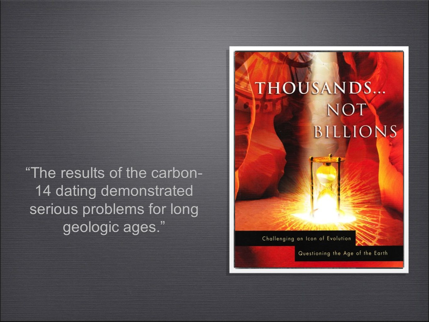 """The results of the carbon- 14 dating demonstrated serious problems for long geologic ages."""