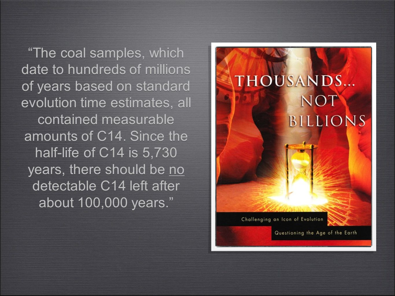 """The coal samples, which date to hundreds of millions of years based on standard evolution time estimates, all contained measurable amounts of C14. Si"