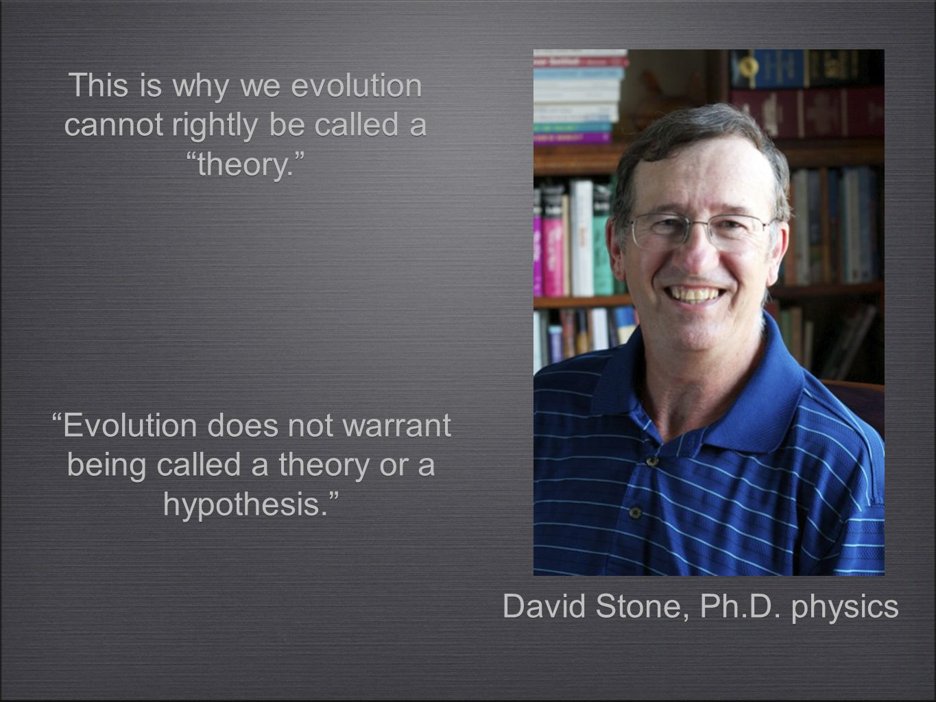 """Evolution does not warrant being called a theory or a hypothesis."" This is why we evolution cannot rightly be called a ""theory."" David Stone, Ph.D. p"