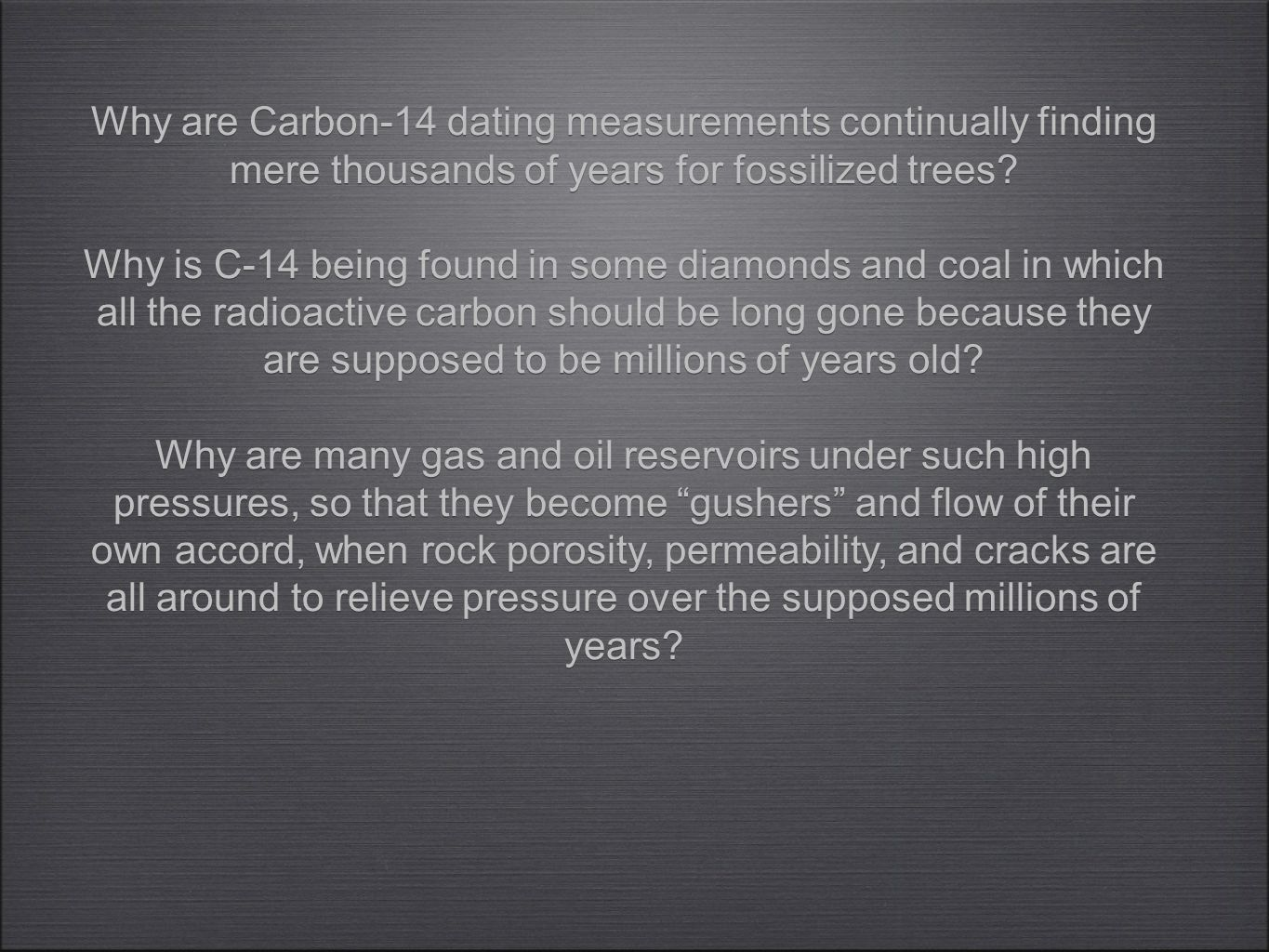 Why are Carbon-14 dating measurements continually finding mere thousands of years for fossilized trees? Why is C-14 being found in some diamonds and c