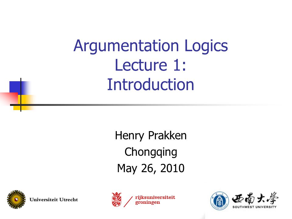 Argumentation Logics Lecture 1: Introduction Henry Prakken Chongqing May 26, 2010