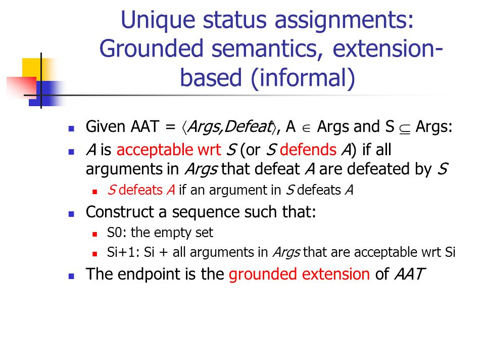Unique status assignments: Grounded semantics, extension- based (informal) Given AAT =  Args,Defeat , A  Args and S  Args: A is acceptable wrt S (