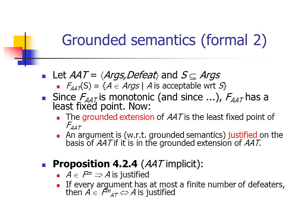 Grounded semantics (formal 2) Let AAT =  Args,Defeat  and S  Args F AAT (S) = {A  Args | A is acceptable wrt S} Since F AAT is monotonic (and sinc