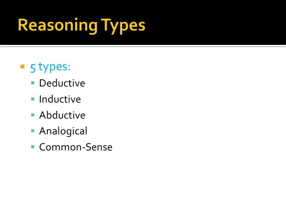  Deductive reasoning  A process in which general premises are used to obtain specific inference.