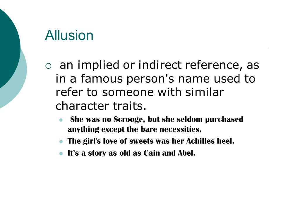 Allusion  an implied or indirect reference, as in a famous person's name used to refer to someone with similar character traits. She was no Scrooge,
