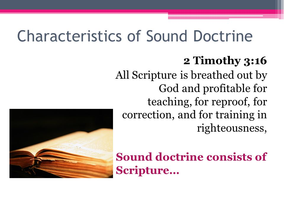 Characteristics of Sound Doctrine 2 Timothy 3:16 All Scripture is breathed out by God and profitable for teaching, for reproof, for correction, and for training in righteousness, Sound doctrine consists of Scripture…