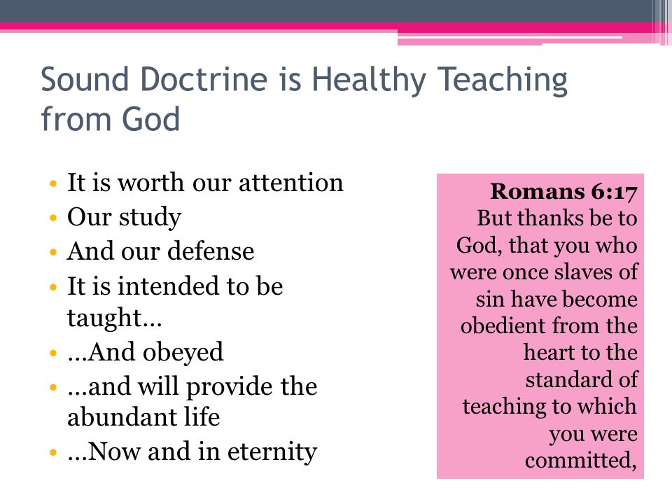 Sound Doctrine is Healthy Teaching from God It is worth our attention Our study And our defense Romans 6:17 But thanks be to God, that you who were once slaves of sin have become obedient from the heart to the standard of teaching to which you were committed, It is intended to be taught… …And obeyed …and will provide the abundant life …Now and in eternity