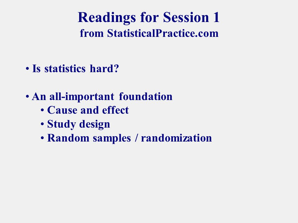 Readings for Session 1 from StatisticalPractice.com Is statistics hard.