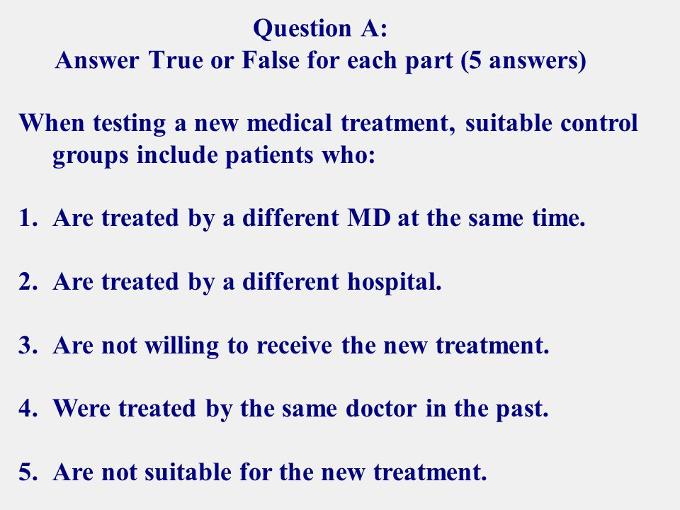 Question A: Answer True or False for each part (5 answers) When testing a new medical treatment, suitable control groups include patients who: 1.Are treated by a different MD at the same time.