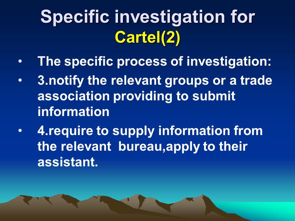 Specific investigation for Cartel(2) The specific process of investigation: 3.notify the relevant groups or a trade association providing to submit information 4.require to supply information from the relevant bureau,apply to their assistant.