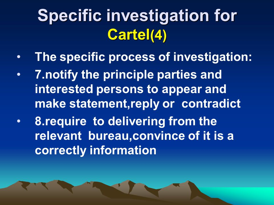 Specific investigation for Cartel (4) The specific process of investigation: 7.notify the principle parties and interested persons to appear and make statement,reply or contradict 8.require to delivering from the relevant bureau,convince of it is a correctly information