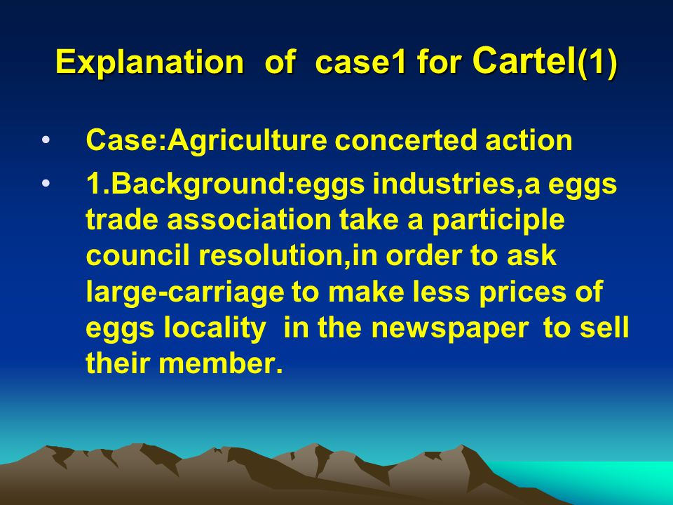 Explanation of case1 for Cartel (1) Case:Agriculture concerted action 1.Background:eggs industries,a eggs trade association take a participle council resolution,in order to ask large-carriage to make less prices of eggs locality in the newspaper to sell their member.