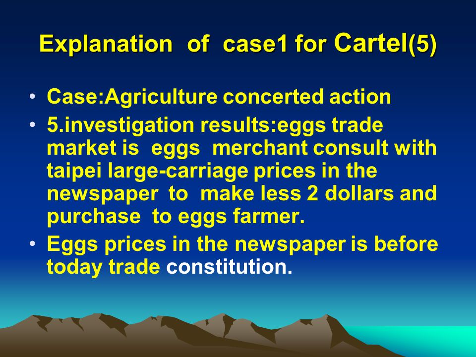 Explanation of case1 for Cartel (5) Case:Agriculture concerted action 5.investigation results:eggs trade market is eggs merchant consult with taipei large-carriage prices in the newspaper to make less 2 dollars and purchase to eggs farmer.