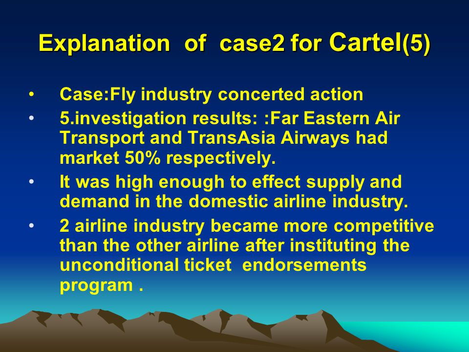 Explanation of case2 for Cartel (5) Case:Fly industry concerted action 5.investigation results: :Far Eastern Air Transport and TransAsia Airways had market 50% respectively.