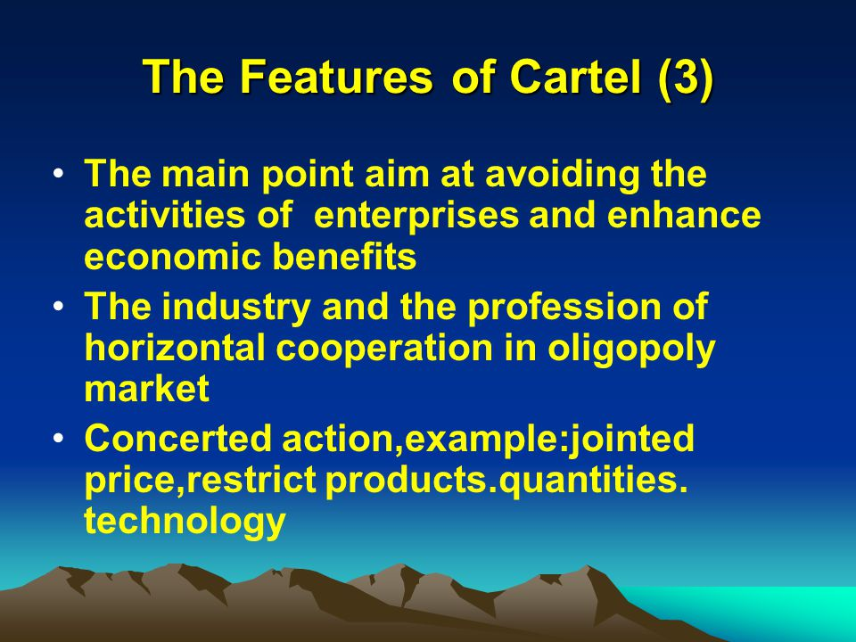 The Features of Cartel (3) The main point aim at avoiding the activities of enterprises and enhance economic benefits The industry and the profession of horizontal cooperation in oligopoly market Concerted action,example:jointed price,restrict products.quantities.