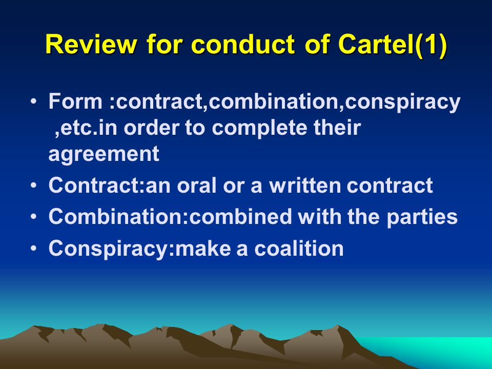 Review for conduct of Cartel(1) Form :contract,combination,conspiracy,etc.in order to complete their agreement Contract:an oral or a written contract Combination:combined with the parties Conspiracy:make a coalition