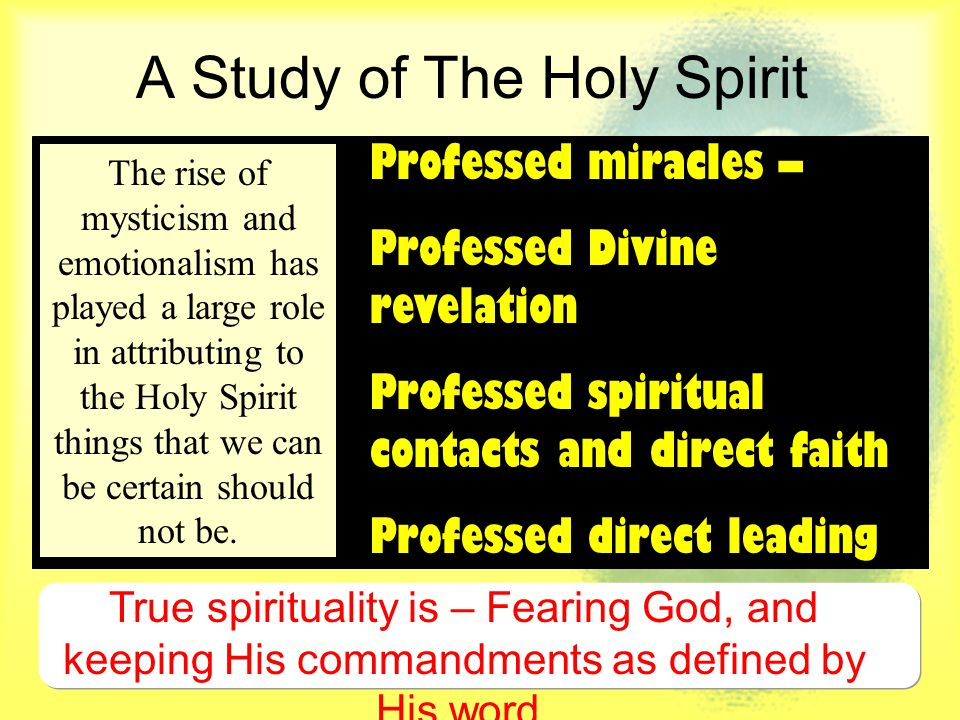 A Study of The Holy Spirit Professed miracles – Professed Divine revelation Professed spiritual contacts and direct faith Professed direct leading The rise of mysticism and emotionalism has played a large role in attributing to the Holy Spirit things that we can be certain should not be.