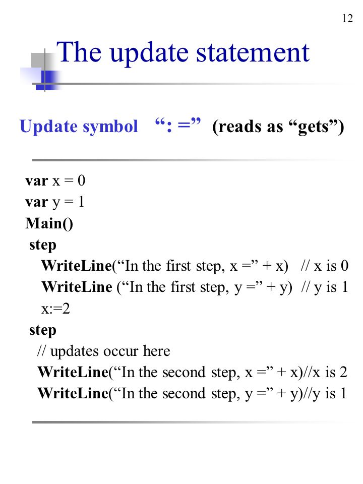 12 The update statement Update symbol : = (reads as gets ) var x = 0 var y = 1 Main() step WriteLine( In the first step, x = + x) // x is 0 WriteLine ( In the first step, y = + y) // y is 1 x:=2 step // updates occur here WriteLine( In the second step, x = + x)//x is 2 WriteLine( In the second step, y = + y)//y is 1