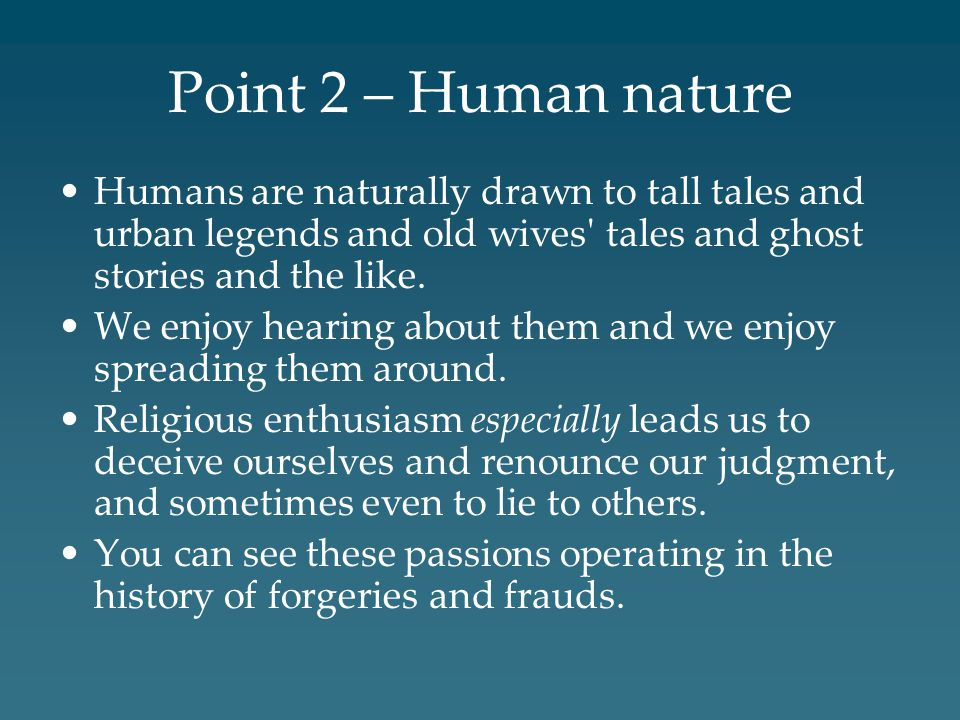 Point 2 – Human nature Humans are naturally drawn to tall tales and urban legends and old wives' tales and ghost stories and the like. We enjoy hearin