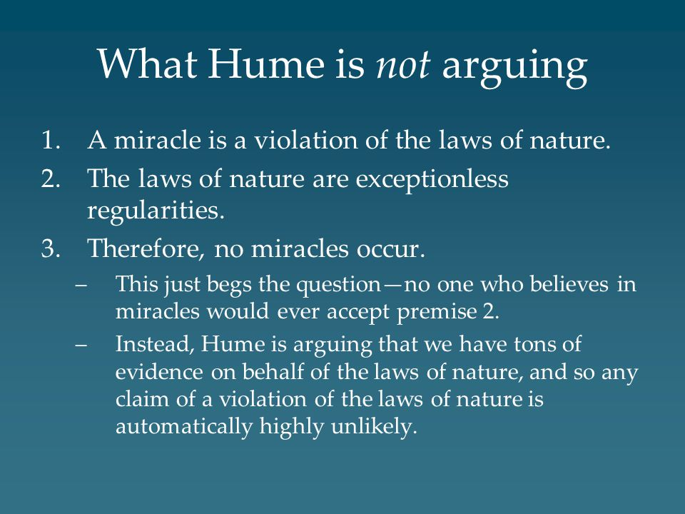 What Hume is not arguing 1.A miracle is a violation of the laws of nature. 2.The laws of nature are exceptionless regularities. 3.Therefore, no miracl