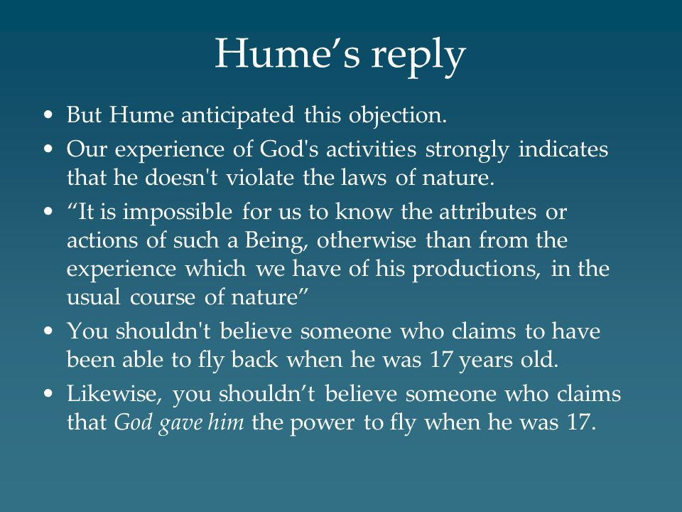 "Hume's reply But Hume anticipated this objection. Our experience of God's activities strongly indicates that he doesn't violate the laws of nature. ""I"
