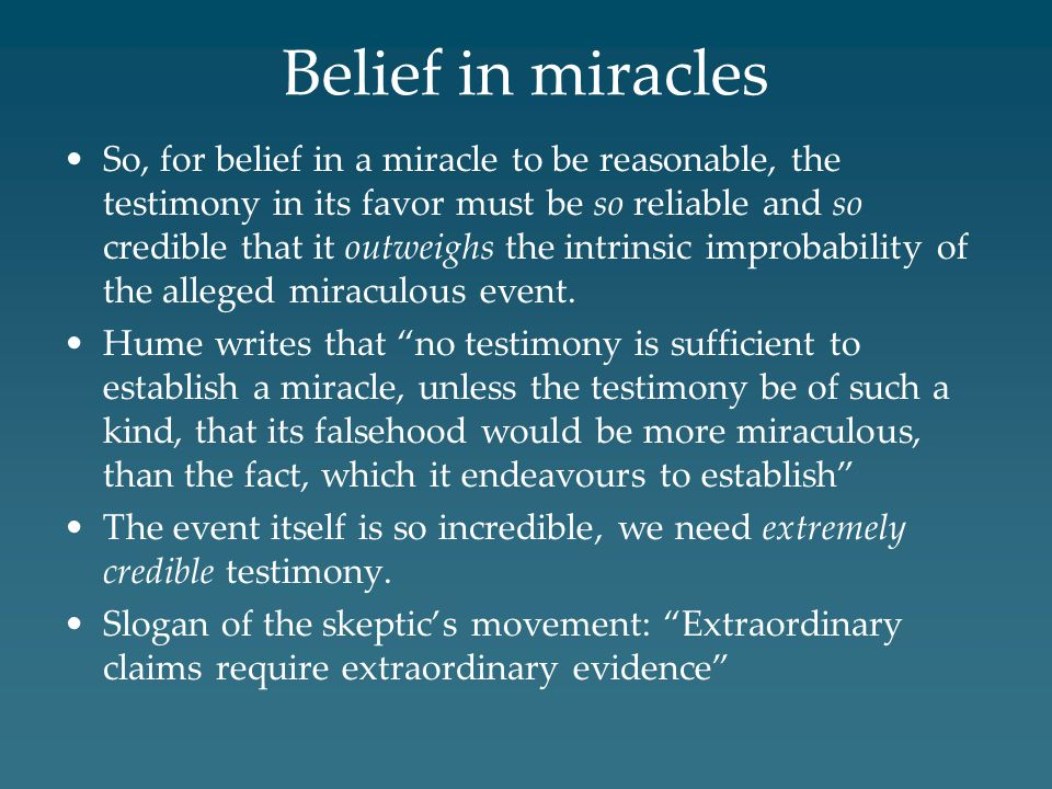 Belief in miracles So, for belief in a miracle to be reasonable, the testimony in its favor must be so reliable and so credible that it outweighs the