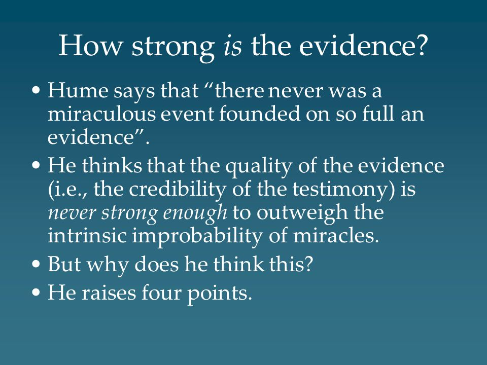 "How strong is the evidence? Hume says that ""there never was a miraculous event founded on so full an evidence"". He thinks that the quality of the evid"