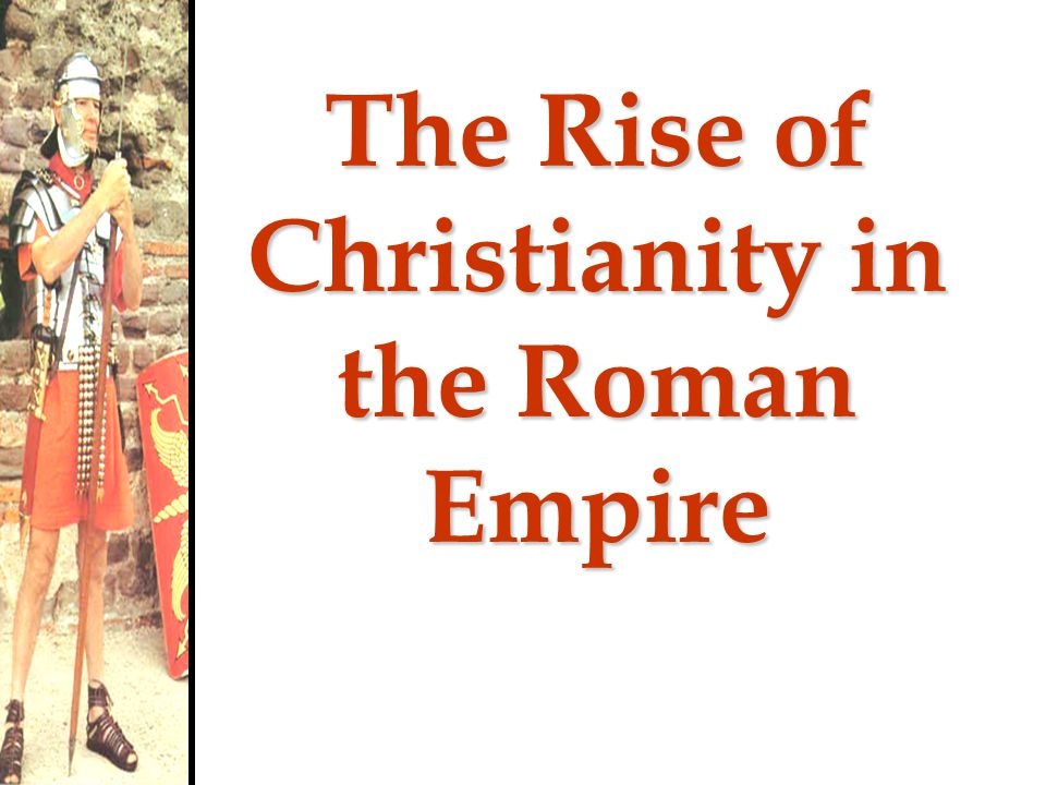 A Worldly Religion Popularity of Christianity due to: –Embraced all people—men, women, slaves, poor, nobles –Gave hope to powerless –Appealed to those who were repelled by the extravagances of Imperial Rome –Offered personal relationship with God –Promised eternal life after death