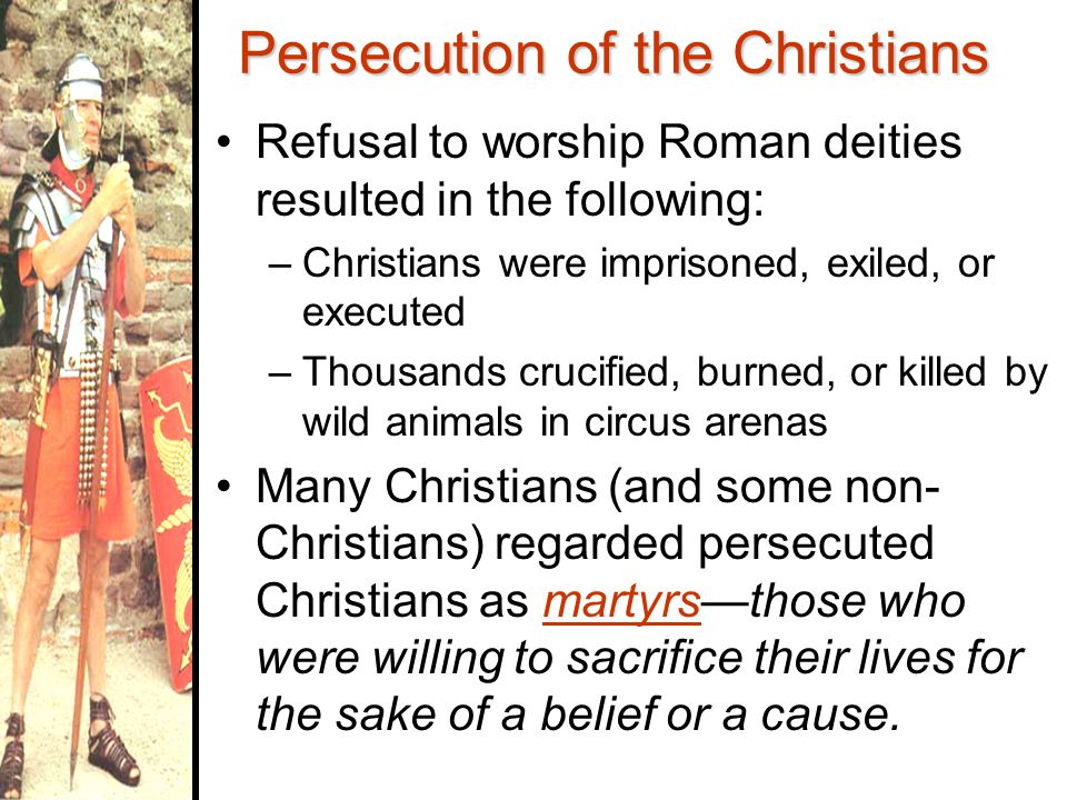Persecution of the Christians Christians refused to worship Roman gods & goddesses –Refusal seen as an opposition to Roman rules & laws –Roman rulers used Christians as scapegoats for political & economic problems within the Roman Empire