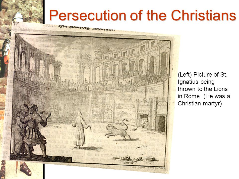 Persecution of the Christians Refusal to worship Roman deities resulted in the following: –Christians were imprisoned, exiled, or executed –Thousands crucified, burned, or killed by wild animals in circus arenas Many Christians (and some non- Christians) regarded persecuted Christians as martyrs—those who were willing to sacrifice their lives for the sake of a belief or a cause.