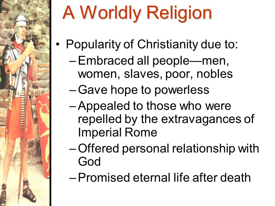A Worldly Religion Despite persecution of its followers, Christianity's popularity increased By late 3 rd Century CE, there were millions of Christians within & beyond Roman Empire