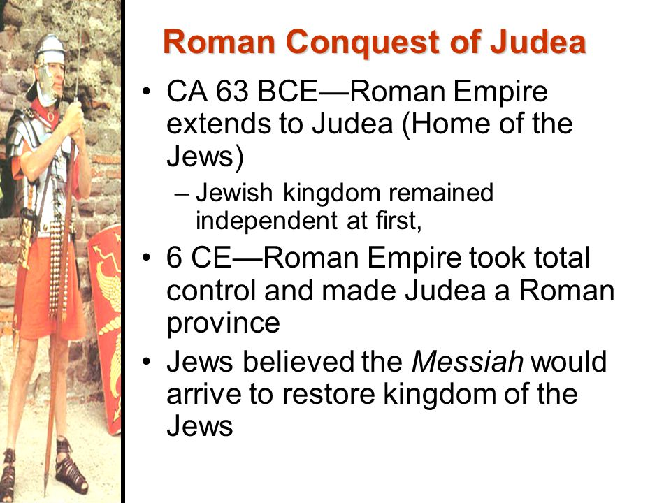 CA 63 BCE—Roman Empire extends to Judea (Home of the Jews) –Jewish kingdom remained independent at first, 6 CE—Roman Empire took total control and made Judea a Roman province Jews believed the Messiah would arrive to restore kingdom of the Jews Roman Conquest of Judea